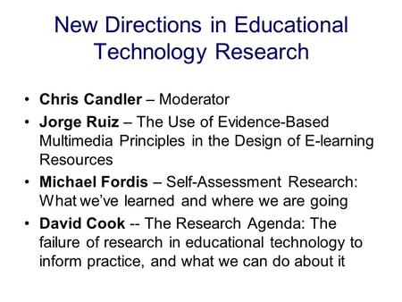 New Directions in Educational Technology Research Chris Candler – Moderator Jorge Ruiz – The Use of Evidence-Based Multimedia Principles in the Design.