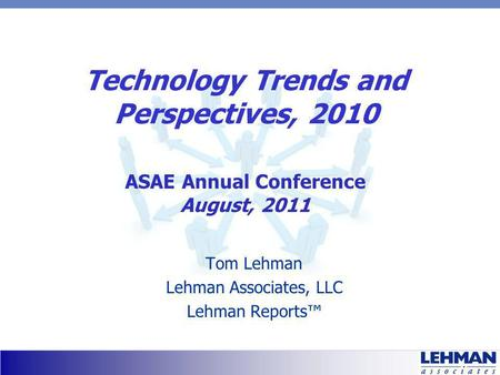Technology Trends and Perspectives, 2010 Tom Lehman Lehman Associates, LLC Lehman Reports ASAE Annual Conference August, 2011.