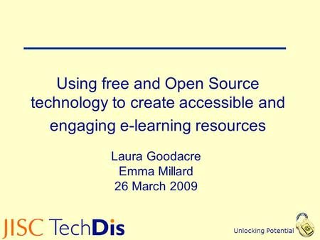 Unlocking Potential Using free and Open Source technology to create accessible and engaging e-learning resources Laura Goodacre Emma Millard 26 March 2009.