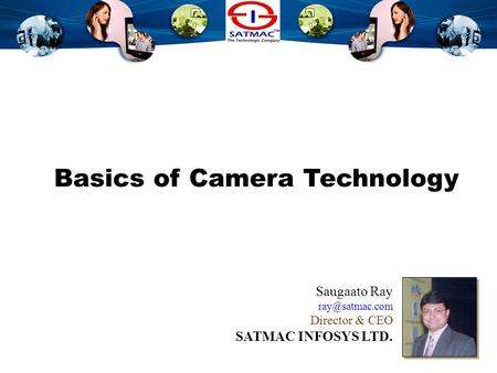 Camera Technology Basics Overview Basics of Camera Technology Saugaato Ray Director & CEO SATMAC INFOSYS LTD.