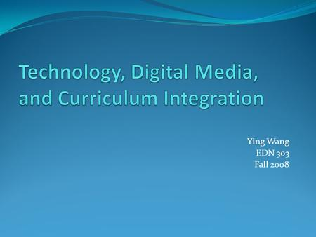 Ying Wang EDN 303 Fall 2008. Chapter Objectives Define curriculum and explain curriculum standards and learning benchmarks Explain technology integration,