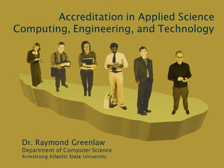 Accreditation in Applied Science Computing, Engineering, and Technology Dr. Raymond Greenlaw Department of Computer Science Armstrong Atlantic State University.