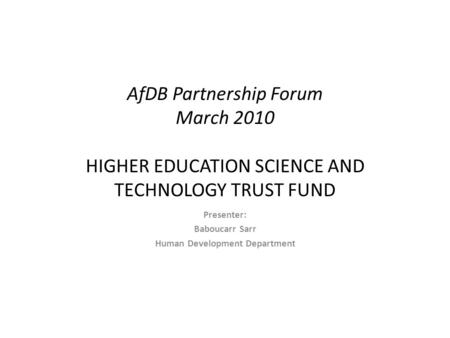 AfDB Partnership Forum March 2010 HIGHER EDUCATION SCIENCE AND TECHNOLOGY TRUST FUND Presenter: Baboucarr Sarr Human Development Department.