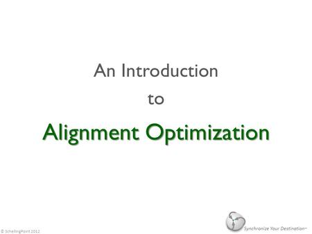 © SchellingPoint 2012 Alignment Optimization An Introduction to Synchronize Your Destination.