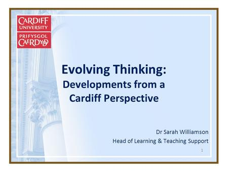 1 Evolving Thinking: Developments from a Cardiff Perspective Dr Sarah Williamson Head of Learning & Teaching Support.