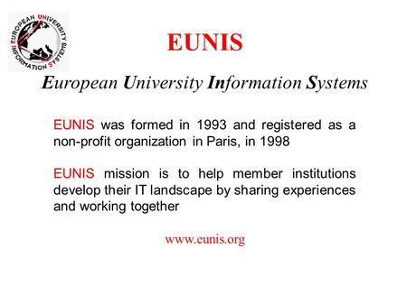 EUNIS European University Information Systems EUNIS was formed in 1993 and registered as a non-profit organization in Paris, in 1998 EUNIS mission is to.
