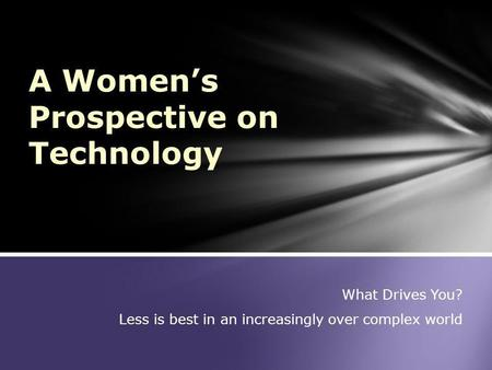 What Drives You? Less is best in an increasingly over complex world A Womens Prospective on Technology.