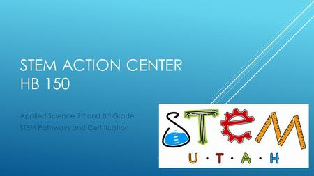 STEM ACTION CENTER HB 150 Applied Science 7 th and 8 th Grade STEM Pathways and Certification.