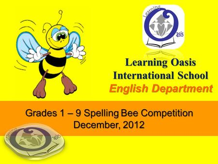 Learning Oasis International School English Department Grades 1 – 9 Spelling Bee Competition December, 2012.