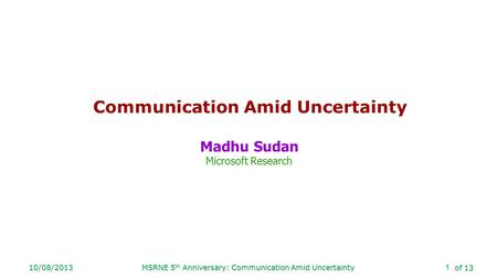 Of 13 10/08/2013MSRNE 5 th Anniversary: Communication Amid Uncertainty1 Communication Amid Uncertainty Madhu Sudan Microsoft Research.