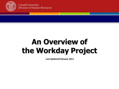 An Overview of the Workday Project Last Updated February 2011.