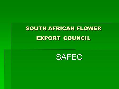 SOUTH AFRICAN FLOWER EXPORT COUNCIL SAFEC SAFEC. SAFEC South Africa is very rich in natural flora and as such has a very active cut flower industry South.