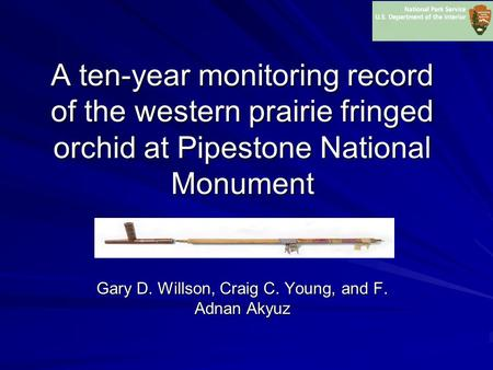 A ten-year monitoring record of the western prairie fringed orchid at Pipestone National Monument Gary D. Willson, Craig C. Young, and F. Adnan Akyuz.