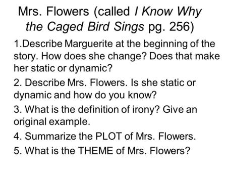 Mrs. Flowers (called I Know Why the Caged Bird Sings pg. 256) 1.Describe Marguerite at the beginning of the story. How does she change? Does that make.