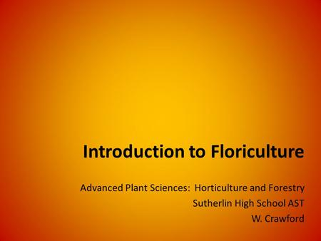 Introduction to Floriculture Advanced Plant Sciences: Horticulture and Forestry Sutherlin High School AST W. Crawford.