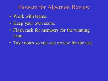 Flowers for Algernon Review Work with teams. Keep your own score. Flash cash for members for the winning team. Take notes so you can review for the test.