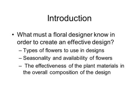 Introduction What must a floral designer know in order to create an effective design? –Types of flowers to use in designs –Seasonality and availability.