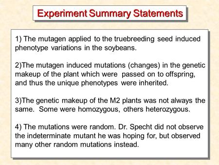 Experiment Summary Statements 1) The mutagen applied to the truebreeding seed induced phenotype variations in the soybeans. 2)The mutagen induced mutations.