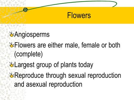 Flowers Angiosperms Flowers are either male, female or both (complete) Largest group of plants today Reproduce through sexual reproduction and asexual.