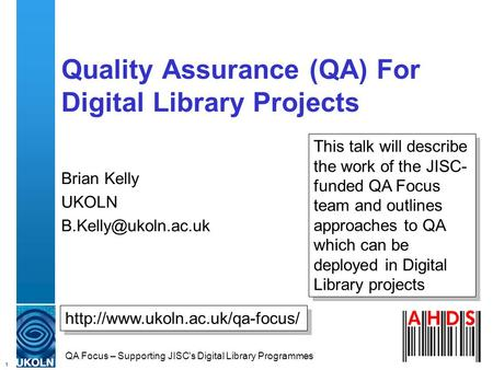 1 QA Focus – Supporting JISC's Digital Library Programmes Quality Assurance (QA) For Digital Library Projects Brian Kelly UKOLN