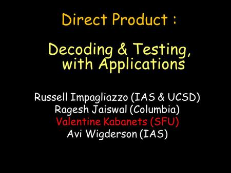 Direct Product : Decoding & Testing, with Applications Russell Impagliazzo (IAS & UCSD) Ragesh Jaiswal (Columbia) Valentine Kabanets (SFU) Avi Wigderson.