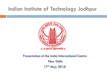 Indian Institute of Technology Jodhpur Presentation at the India International Centre New <strong>Delhi</strong> 17 th May 2010.
