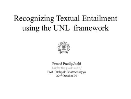 Recognizing Textual Entailment using the UNL framework Prasad Pradip Joshi Under the guidance <strong>of</strong> Prof. Pushpak Bhattacharyya 22 nd October 09.