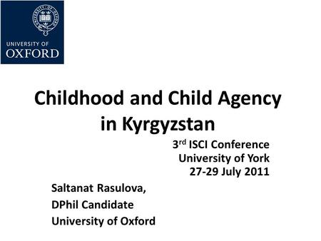 Childhood and Child Agency in Kyrgyzstan 3 rd ISCI Conference University of York 27-29 July 2011 Saltanat Rasulova, DPhil Candidate University of Oxford.