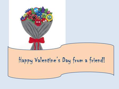 Happy Valentines Day from a friend!. Will you be my Valentine? Yes, I will! ? 2 friends.