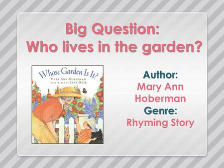 Big Question: Who lives in the garden? Author Author: Mary Ann Hoberman Genre Genre: Rhyming Story.