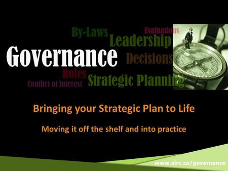 Www.sirc.ca/governance Bringing your Strategic Plan to Life Moving it off the shelf and into practice.