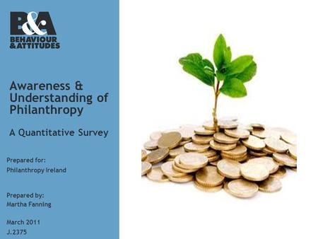 Awareness & Understanding of Philanthropy A Quantitative Survey Prepared for: Prepared by: Martha Fanning J.2375 March 2011 Philanthropy Ireland.