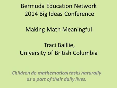 Bermuda Education Network 2014 Big Ideas Conference Making <strong>Math</strong> Meaningful Traci Baillie, University of British Columbia Children do mathematical.