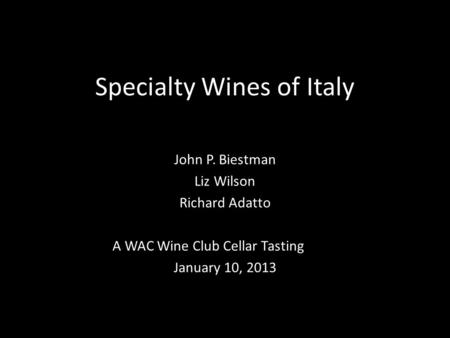 Specialty Wines of Italy John P. Biestman Liz Wilson Richard Adatto A WAC Wine Club Cellar Tasting January 10, 2013.