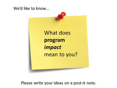 What does program impact mean to you? Wed like to know… Please write your ideas on a post-it note.