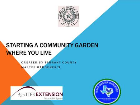 STARTING A COMMUNITY GARDEN WHERE YOU LIVE CREATED BY TARRANT COUNTY MASTER GARDENERS.