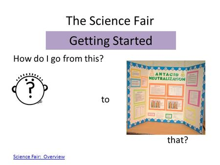The Science Fair Getting Started How do I go from this? to that?