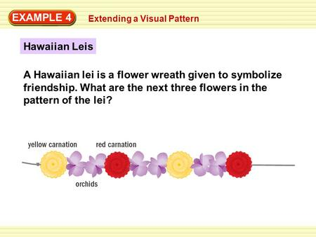EXAMPLE 4 Extending a Visual Pattern Hawaiian Leis A Hawaiian lei is a flower wreath given to symbolize friendship. What are the next three flowers in.