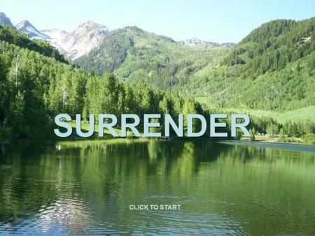 SURRENDER CLICK TO START. Stay calm and happy by accepting and enjoying what is happening, where you are, how you are, what you are doing now… Observe,