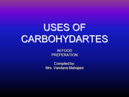 USES OF CARBOHYDARTES IN FOOD PREPERATION Compiled by: Mrs. Vandana Mahajani.