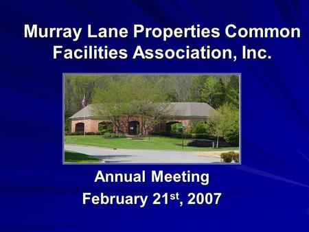Murray Lane Properties Common Facilities Association, Inc. Annual Meeting February 21 st, 2007.