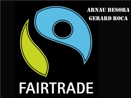 Arnau Besora Gerard Roca. Fair Trade Fair Trade is an organized social movement and market-based approach that aims to help producers in developing countries.