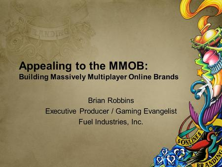 Appealing to the MMOB: Building Massively Multiplayer Online Brands Brian Robbins Executive Producer / Gaming Evangelist Fuel Industries, Inc.