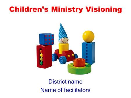 Childrens Ministry Visioning District name Name of facilitators.