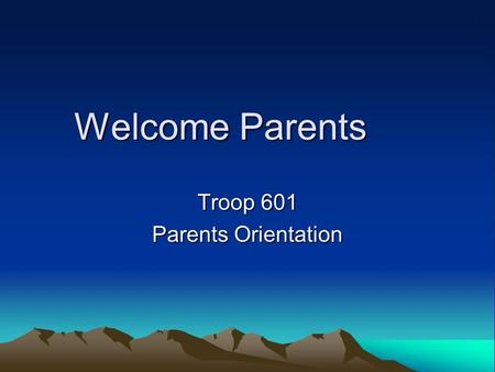 Welcome Parents Troop 601 Parents Orientation. Why are we here? Introduce new parents to Boy Scouting. Re-familiarize existing parents with the process.