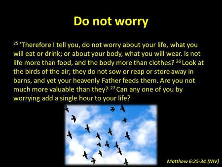 Do not worry 25 Therefore I tell you, do not worry about your life, what you will eat or drink; or about your body, what you will wear. Is not life more.