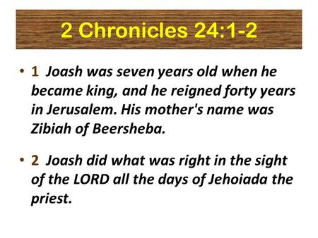 2 Chronicles 24:1-2 1 Joash was seven years old when he became king, and he reigned forty years in Jerusalem. His mother's name was Zibiah of Beersheba.