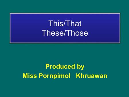 This/That These/Those Produced by Miss Pornpimol Khruawan.