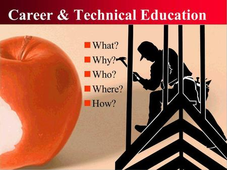 Career & Technical Education What? Why? Who? Where? How?