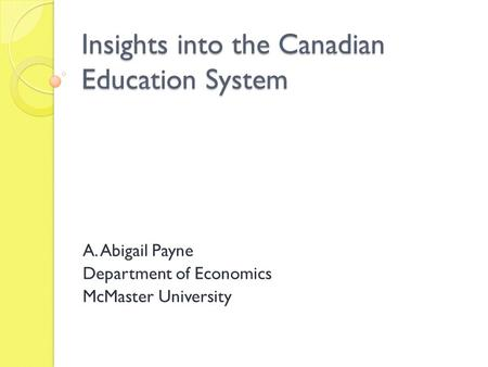 Insights into the Canadian Education System A. Abigail Payne Department of Economics McMaster University.